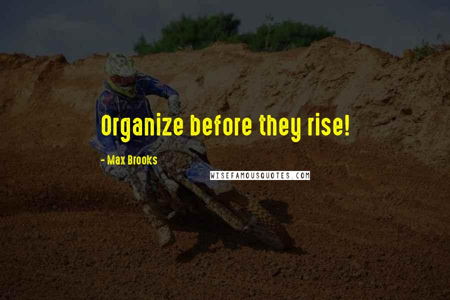 Max Brooks quotes: Organize before they rise!