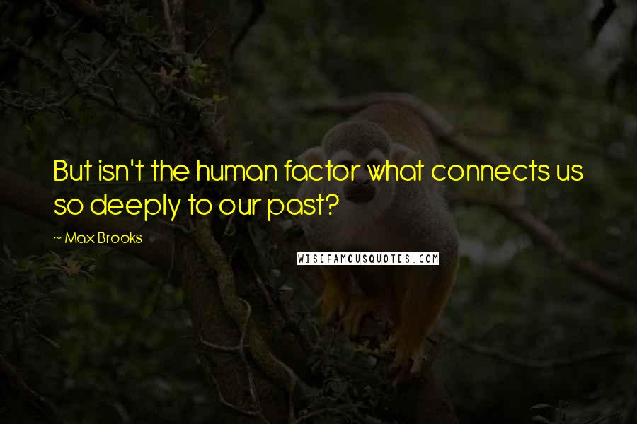 Max Brooks quotes: But isn't the human factor what connects us so deeply to our past?