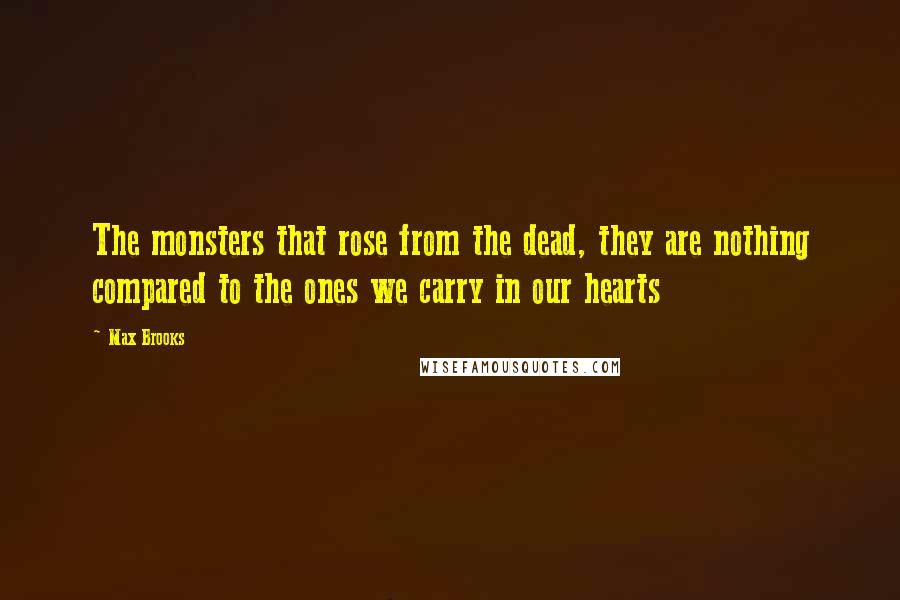 Max Brooks quotes: The monsters that rose from the dead, they are nothing compared to the ones we carry in our hearts