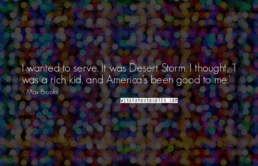 Max Brooks quotes: I wanted to serve. It was Desert Storm. I thought, 'I was a rich kid, and America's been good to me.'