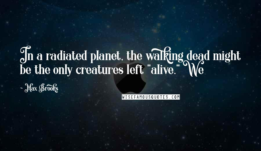 """Max Brooks quotes: In a radiated planet, the walking dead might be the only creatures left """"alive."""" We"""