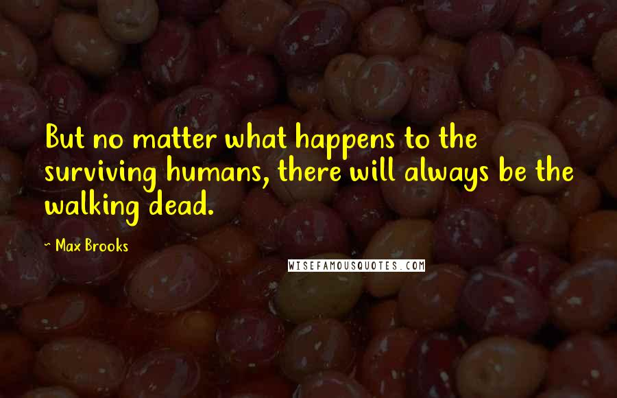 Max Brooks quotes: But no matter what happens to the surviving humans, there will always be the walking dead.