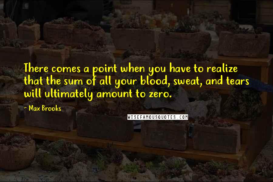 Max Brooks quotes: There comes a point when you have to realize that the sum of all your blood, sweat, and tears will ultimately amount to zero.