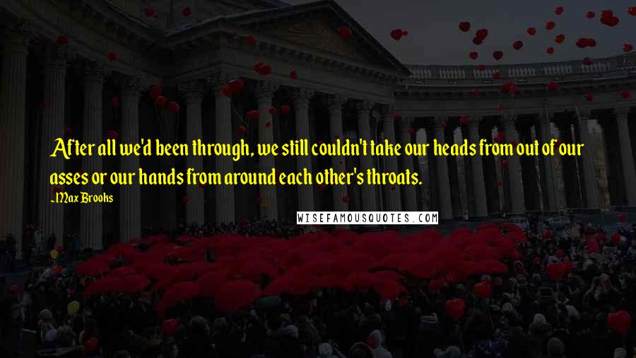 Max Brooks quotes: After all we'd been through, we still couldn't take our heads from out of our asses or our hands from around each other's throats.