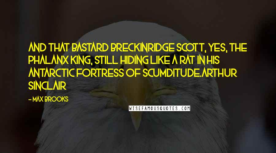 Max Brooks quotes: And that bastard Breckinridge Scott, yes, the Phalanx king, still hiding like a rat in his Antarctic Fortress of Scumditude.Arthur Sinclair