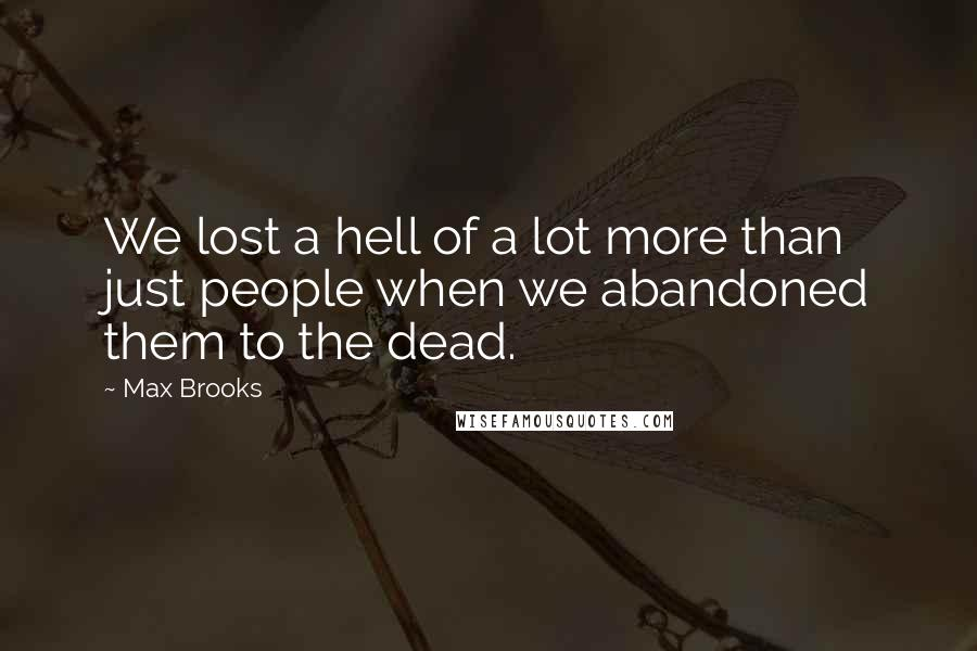 Max Brooks quotes: We lost a hell of a lot more than just people when we abandoned them to the dead.