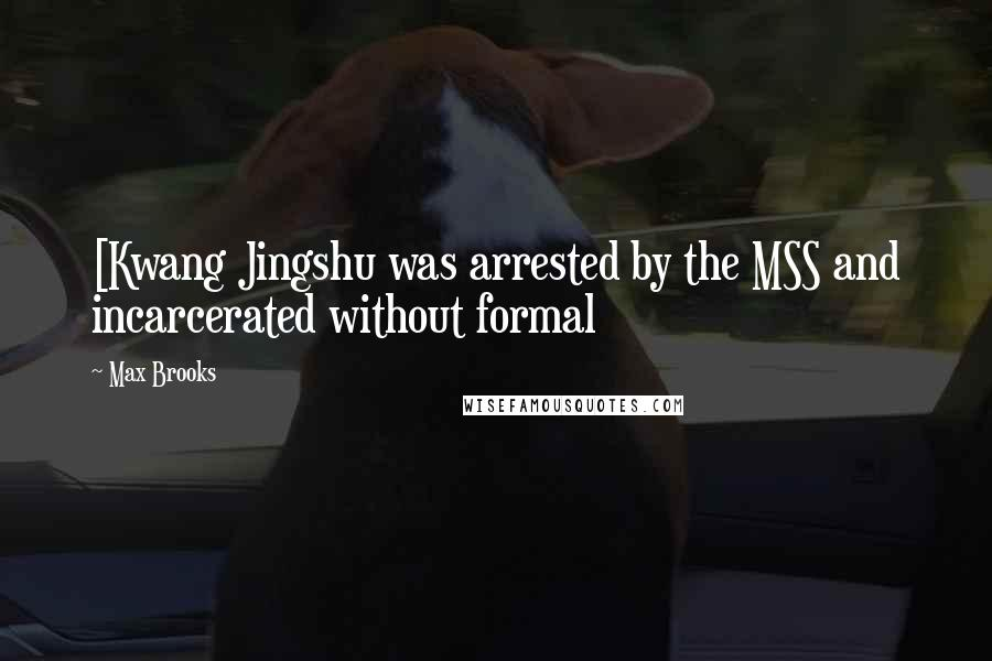 Max Brooks quotes: [Kwang Jingshu was arrested by the MSS and incarcerated without formal