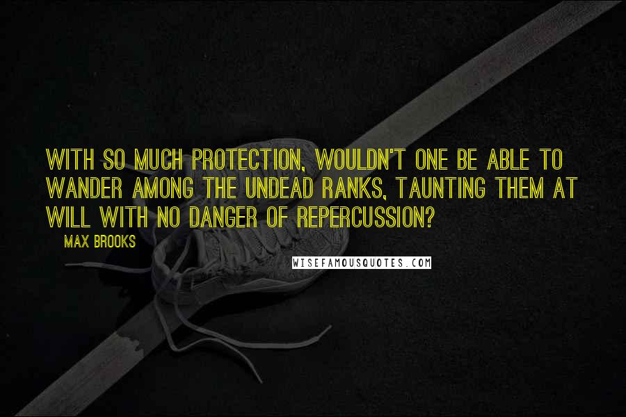Max Brooks quotes: With so much protection, wouldn't one be able to wander among the undead ranks, taunting them at will with no danger of repercussion?