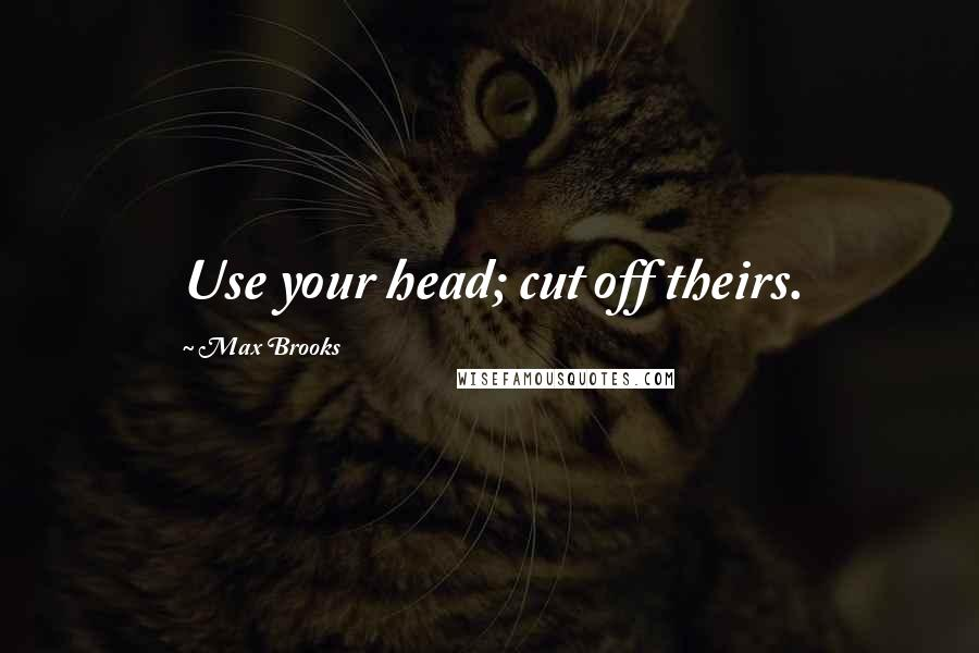 Max Brooks quotes: Use your head; cut off theirs.