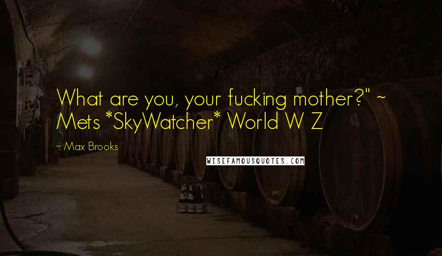 """Max Brooks quotes: What are you, your fucking mother?"""" ~ Mets *SkyWatcher* World W Z"""