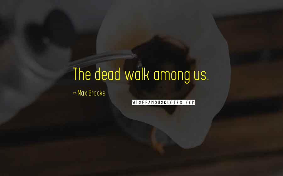 Max Brooks quotes: The dead walk among us.