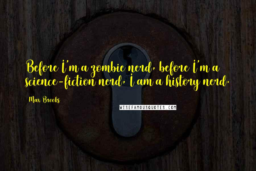 Max Brooks quotes: Before I'm a zombie nerd, before I'm a science-fiction nerd, I am a history nerd.