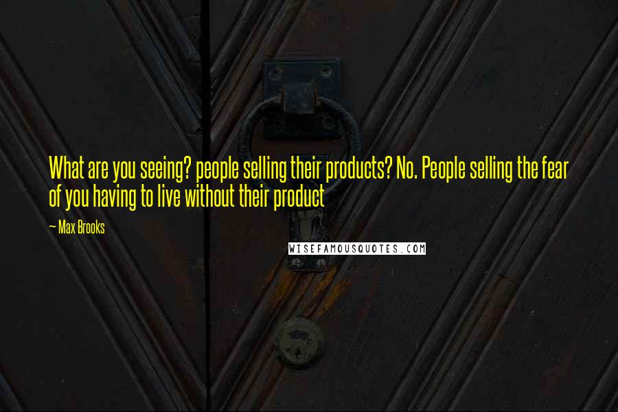 Max Brooks quotes: What are you seeing? people selling their products? No. People selling the fear of you having to live without their product