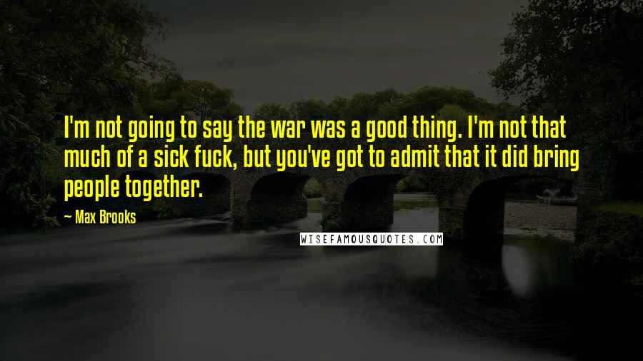 Max Brooks quotes: I'm not going to say the war was a good thing. I'm not that much of a sick fuck, but you've got to admit that it did bring people together.