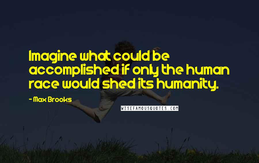 Max Brooks quotes: Imagine what could be accomplished if only the human race would shed its humanity.