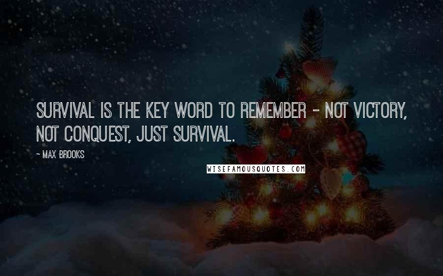 Max Brooks quotes: Survival is the key word to remember - not victory, not conquest, just survival.