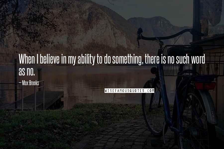 Max Brooks quotes: When I believe in my ability to do something, there is no such word as no.