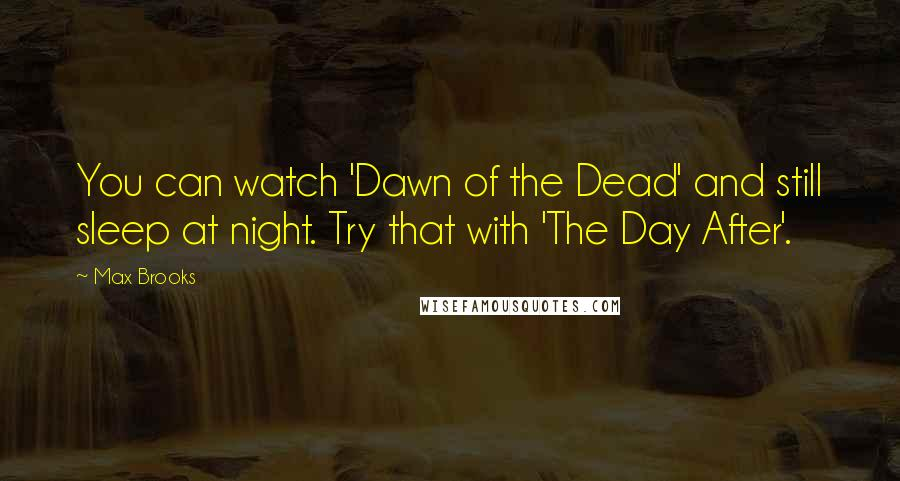 Max Brooks quotes: You can watch 'Dawn of the Dead' and still sleep at night. Try that with 'The Day After'.