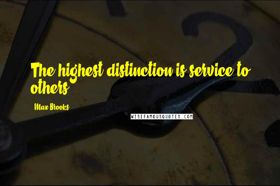 Max Brooks quotes: The highest distinction is service to others.