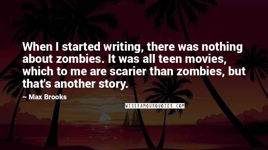 Max Brooks quotes: When I started writing, there was nothing about zombies. It was all teen movies, which to me are scarier than zombies, but that's another story.