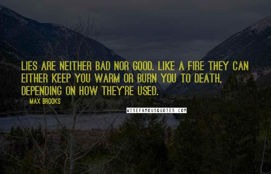 Max Brooks quotes: Lies are neither bad nor good. Like a fire they can either keep you warm or burn you to death, depending on how they're used.