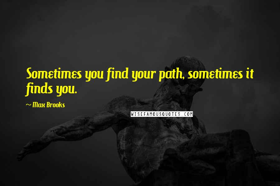 Max Brooks quotes: Sometimes you find your path, sometimes it finds you.