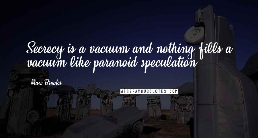 Max Brooks quotes: Secrecy is a vacuum and nothing fills a vacuum like paranoid speculation.