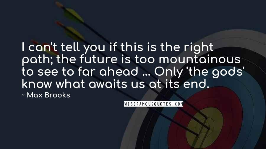 Max Brooks quotes: I can't tell you if this is the right path; the future is too mountainous to see to far ahead ... Only 'the gods' know what awaits us at its