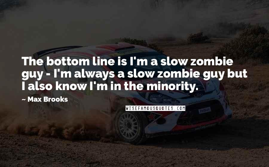 Max Brooks quotes: The bottom line is I'm a slow zombie guy - I'm always a slow zombie guy but I also know I'm in the minority.