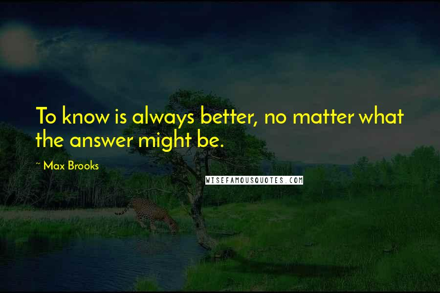 Max Brooks quotes: To know is always better, no matter what the answer might be.
