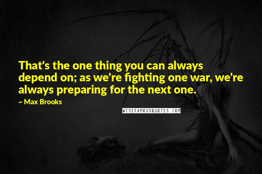 Max Brooks quotes: That's the one thing you can always depend on; as we're fighting one war, we're always preparing for the next one.