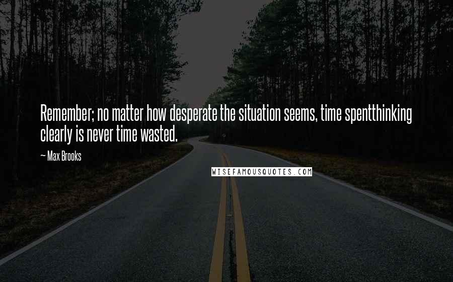 Max Brooks quotes: Remember; no matter how desperate the situation seems, time spentthinking clearly is never time wasted.