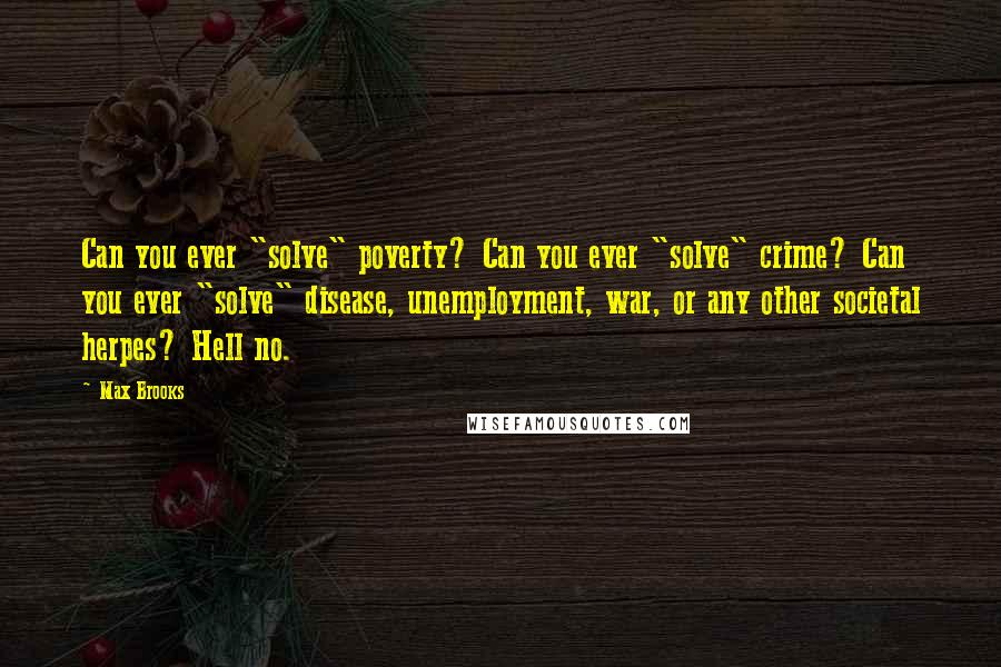 """Max Brooks quotes: Can you ever """"solve"""" poverty? Can you ever """"solve"""" crime? Can you ever """"solve"""" disease, unemployment, war, or any other societal herpes? Hell no."""