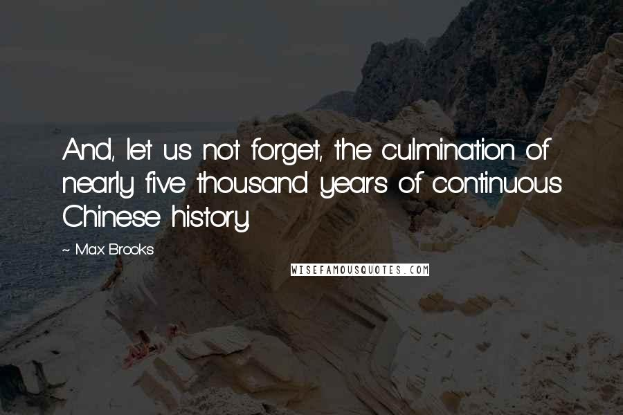 Max Brooks quotes: And, let us not forget, the culmination of nearly five thousand years of continuous Chinese history.
