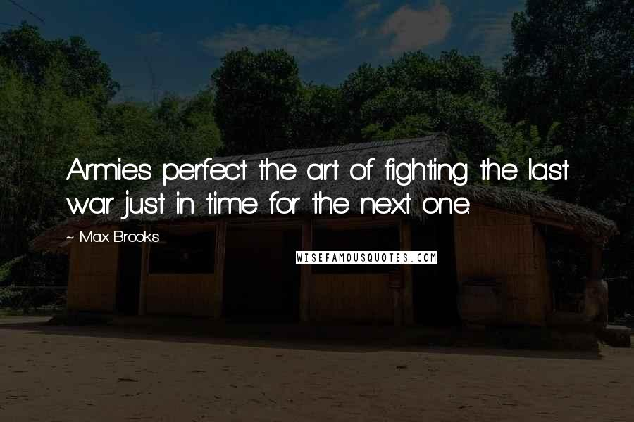 Max Brooks quotes: Armies perfect the art of fighting the last war just in time for the next one.