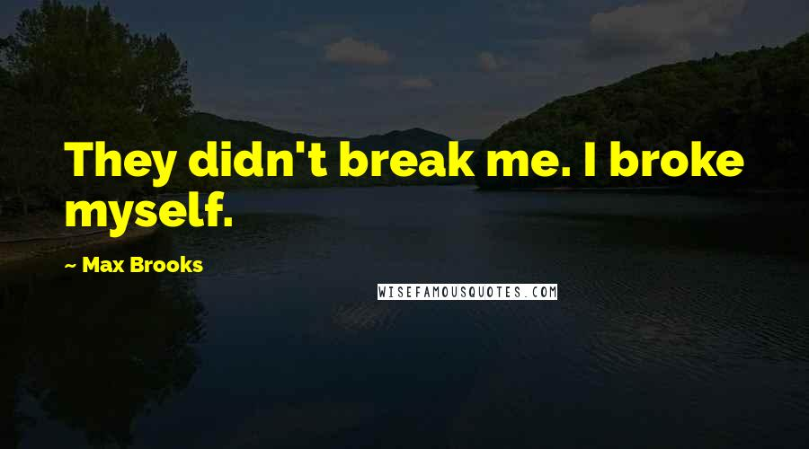 Max Brooks quotes: They didn't break me. I broke myself.