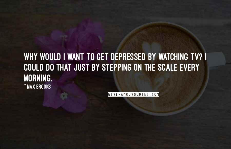 Max Brooks quotes: Why would I want to get depressed by watching TV? I could do that just by stepping on the scale every morning.