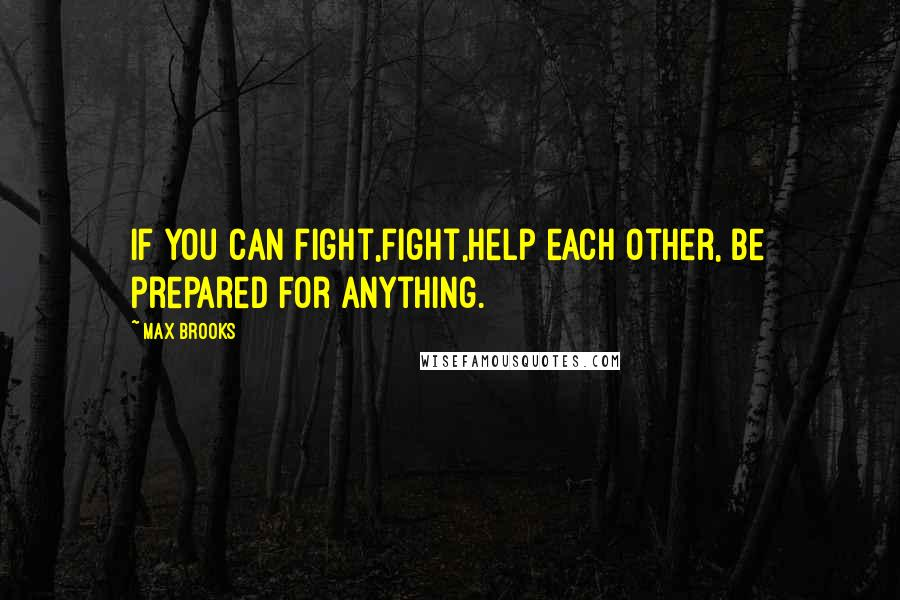Max Brooks quotes: If you can fight,fight,help each other, be prepared for anything.