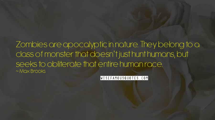Max Brooks quotes: Zombies are apocalyptic in nature. They belong to a class of monster that doesn't just hunt humans, but seeks to obliterate that entire human race.