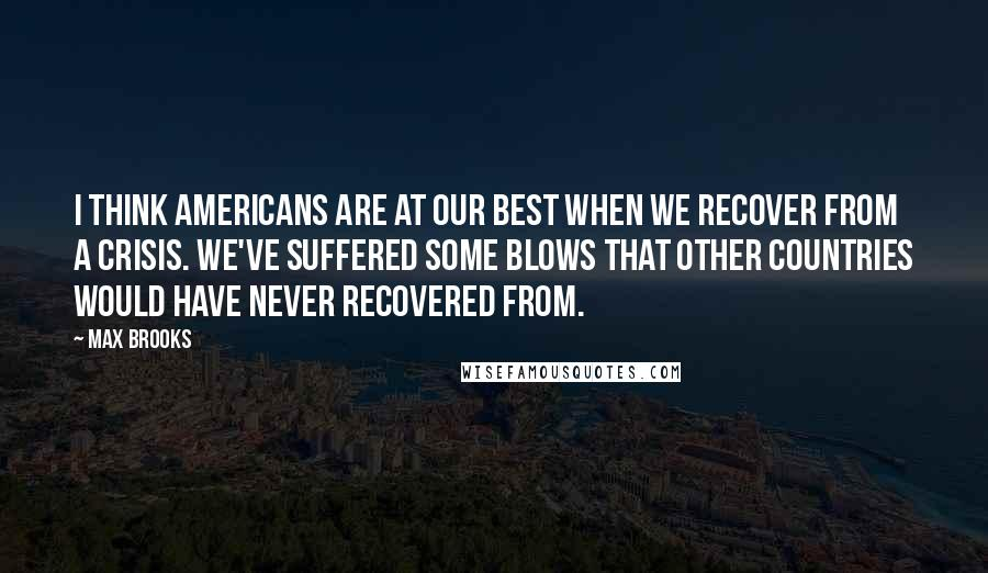 Max Brooks quotes: I think Americans are at our best when we recover from a crisis. We've suffered some blows that other countries would have never recovered from.