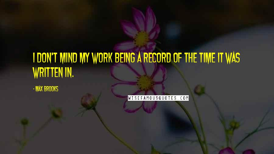 Max Brooks quotes: I don't mind my work being a record of the time it was written in.