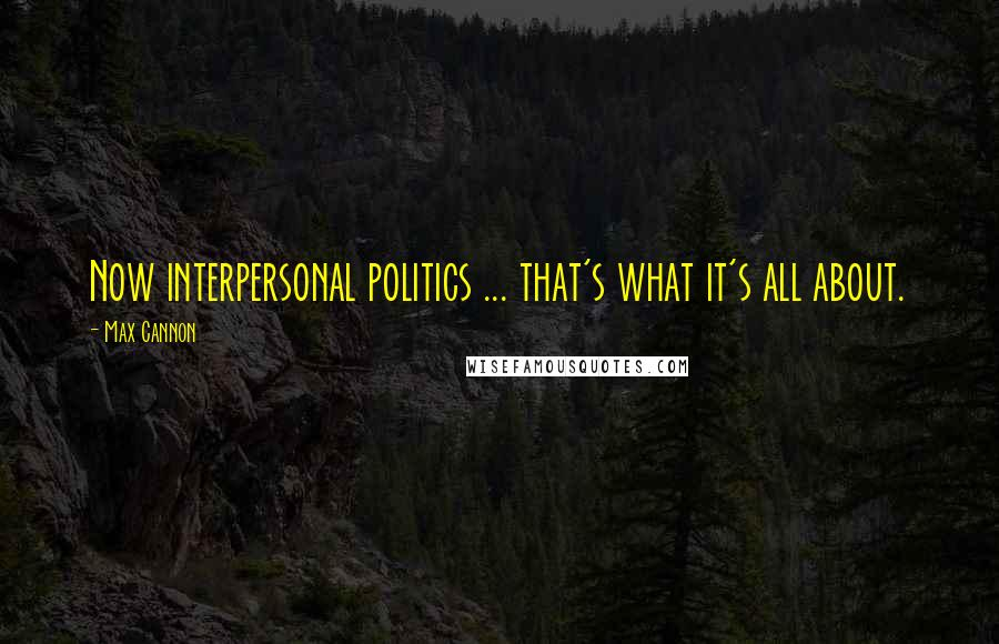 Max Cannon quotes: Now interpersonal politics ... that's what it's all about.
