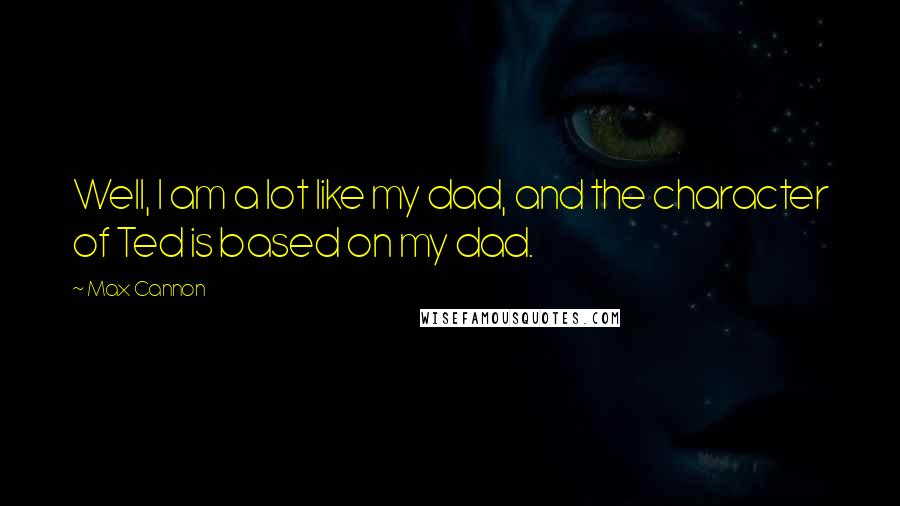 Max Cannon quotes: Well, I am a lot like my dad, and the character of Ted is based on my dad.