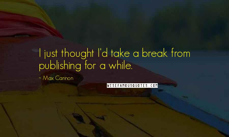 Max Cannon quotes: I just thought I'd take a break from publishing for a while.