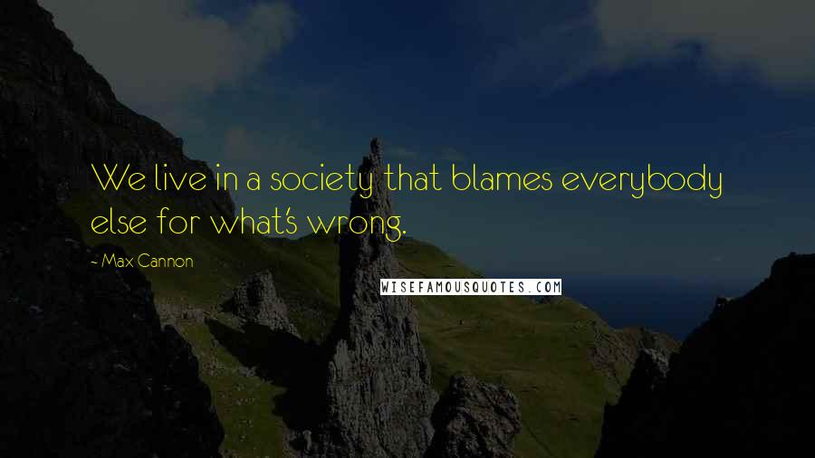 Max Cannon quotes: We live in a society that blames everybody else for what's wrong.