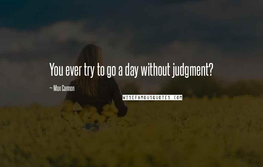Max Cannon quotes: You ever try to go a day without judgment?