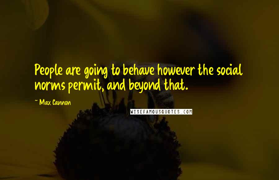 Max Cannon quotes: People are going to behave however the social norms permit, and beyond that.
