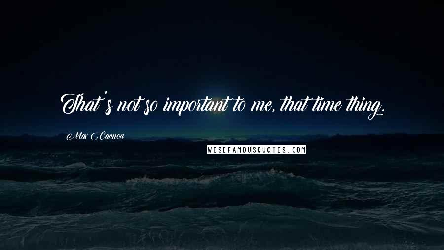 Max Cannon quotes: That's not so important to me, that time thing.