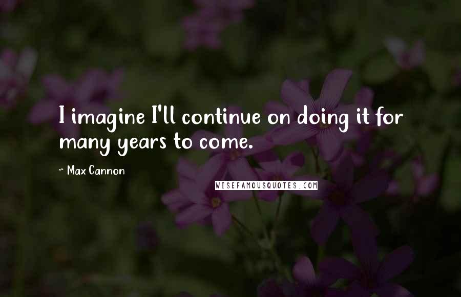 Max Cannon quotes: I imagine I'll continue on doing it for many years to come.