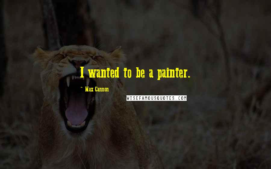 Max Cannon quotes: I wanted to be a painter.